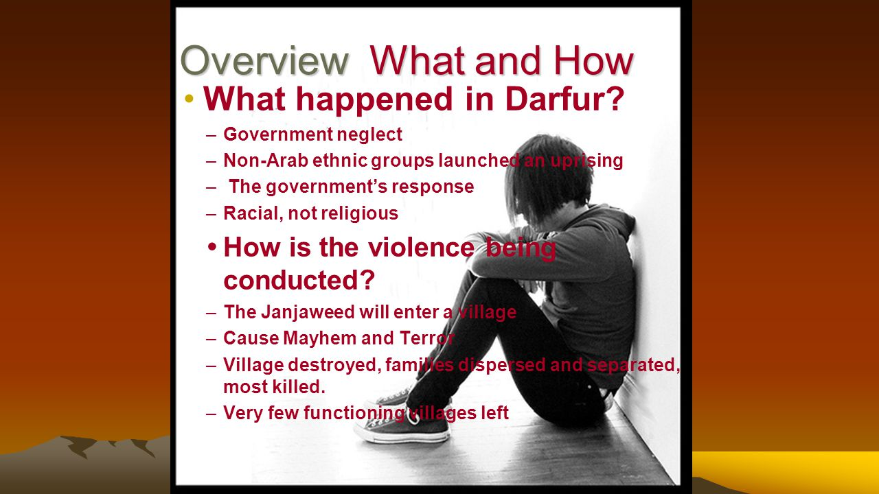 Overview What and How Overview What and How What happened in Darfur? –Government neglect –Non-Arab ethnic groups launched an uprising – The government