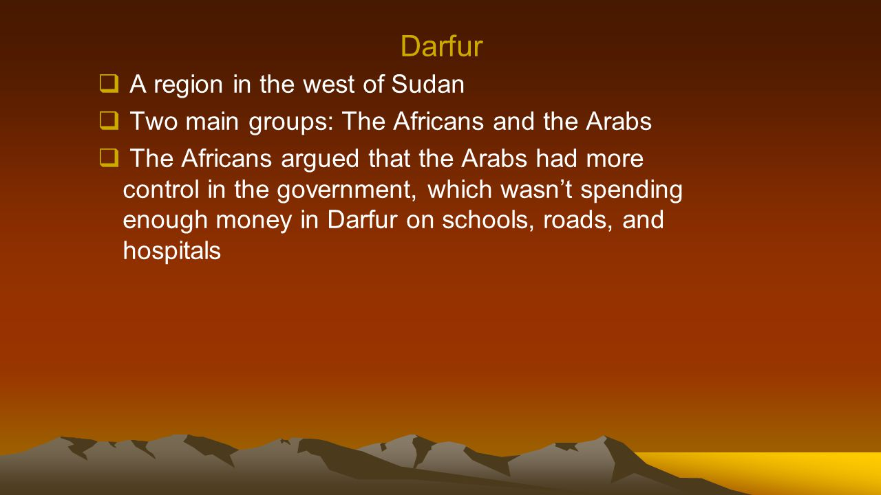 Darfur  A region in the west of Sudan  Two main groups: The Africans and the Arabs  The Africans argued that the Arabs had more control in the gove