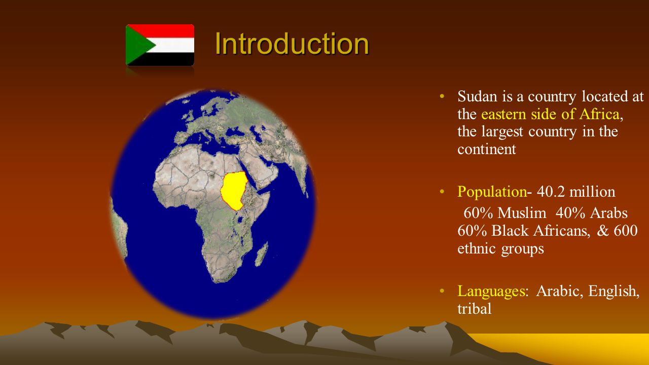 Introduction Sudan is a country located at the eastern side of Africa, the largest country in the continent Population- 40.2 million 60% Muslim 40% Arabs 60% Black Africans, & 600 ethnic groups Languages: Arabic, English, tribal