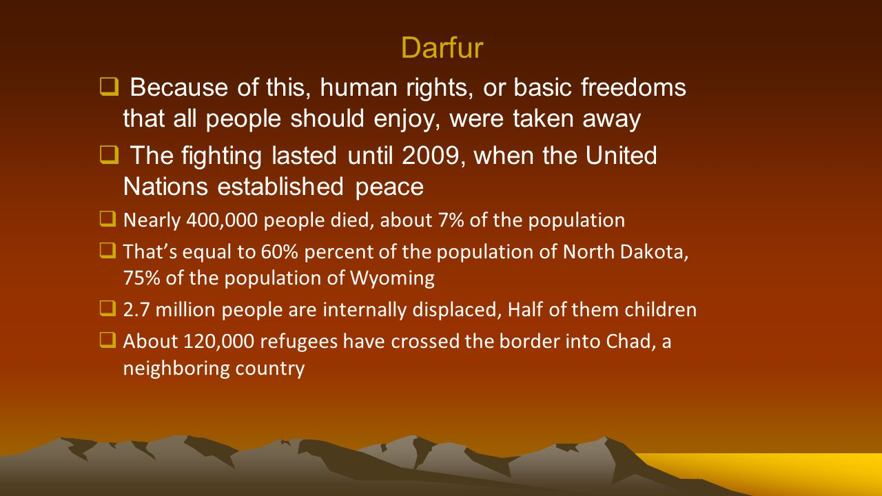 Darfur  Because of this, human rights, or basic freedoms that all people should enjoy, were taken away  The fighting lasted until 2009, when the United Nations established peace  Nearly 400,000 people died, about 7% of the population  That's equal to 60% percent of the population of North Dakota, 75% of the population of Wyoming  2.7 million people are internally displaced, Half of them children  About 120,000 refugees have crossed the border into Chad, a neighboring country