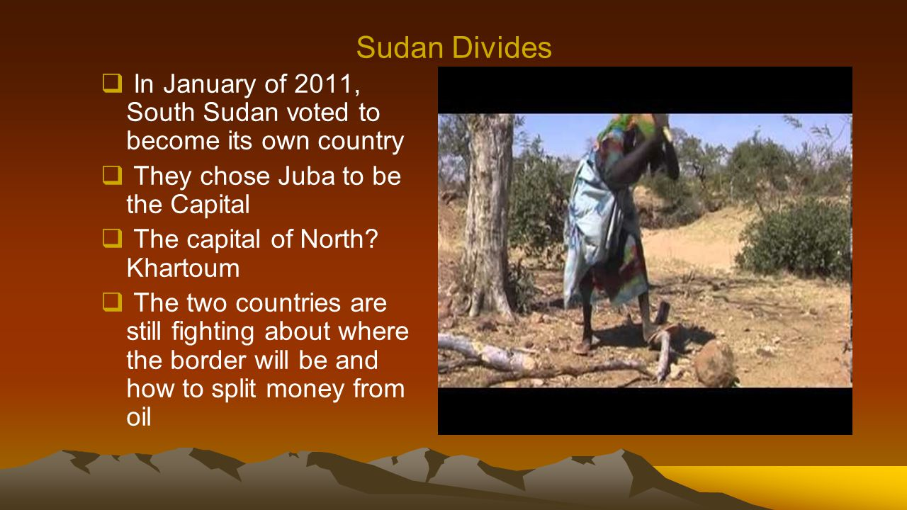 Sudan Divides  In January of 2011, South Sudan voted to become its own country  They chose Juba to be the Capital  The capital of North? Khartoum 