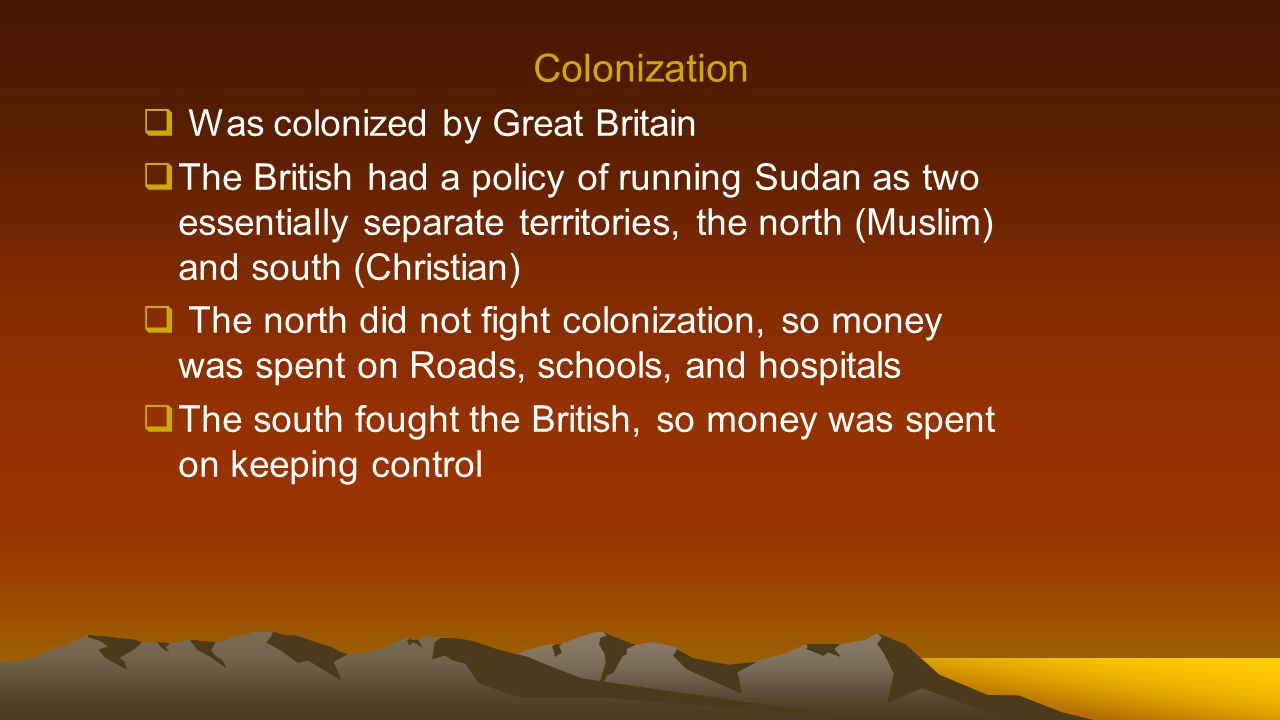 Colonization  Was colonized by Great Britain  The British had a policy of running Sudan as two essentially separate territories, the north (Muslim)