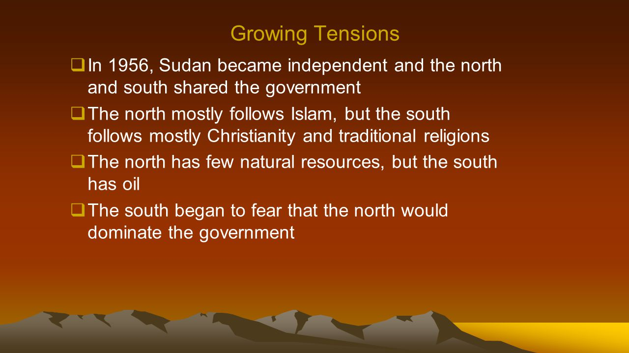 Growing Tensions  In 1956, Sudan became independent and the north and south shared the government  The north mostly follows Islam, but the south fol