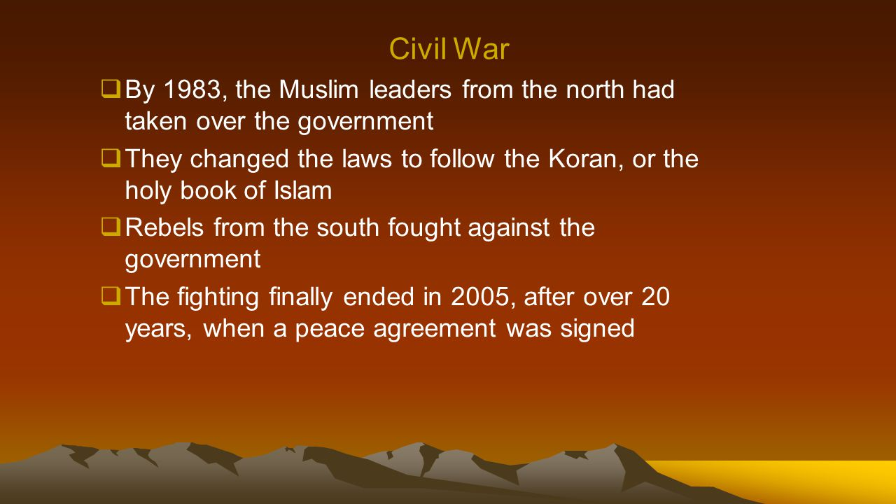 Civil War  By 1983, the Muslim leaders from the north had taken over the government  They changed the laws to follow the Koran, or the holy book of Islam  Rebels from the south fought against the government  The fighting finally ended in 2005, after over 20 years, when a peace agreement was signed