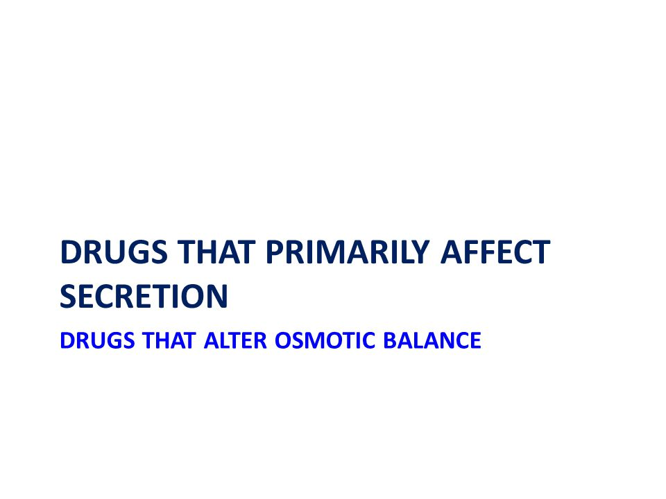 DRUGS THAT ALTER OSMOTIC BALANCE DRUGS THAT PRIMARILY AFFECT SECRETION