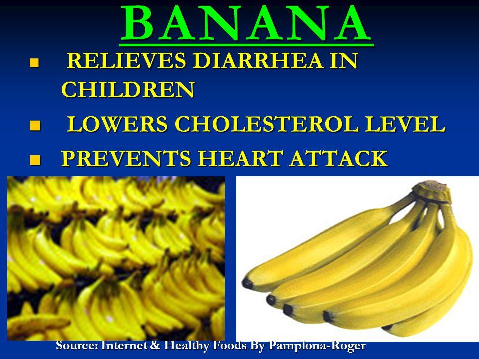 BANANA BANANA RELIEVES DIARRHEA IN CHILDREN RELIEVES DIARRHEA IN CHILDREN LOWERS CHOLESTEROL LEVEL LOWERS CHOLESTEROL LEVEL PREVENTS HEART ATTACK PREVENTS HEART ATTACK Source: Internet & Healthy Foods By Pamplona-Roger