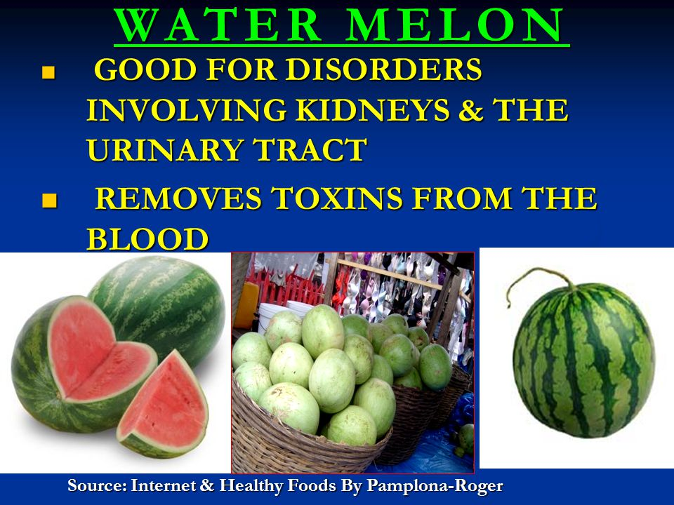 WATER MELON WATER MELON GOOD FOR DISORDERS INVOLVING KIDNEYS & THE URINARY TRACT GOOD FOR DISORDERS INVOLVING KIDNEYS & THE URINARY TRACT REMOVES TOXI