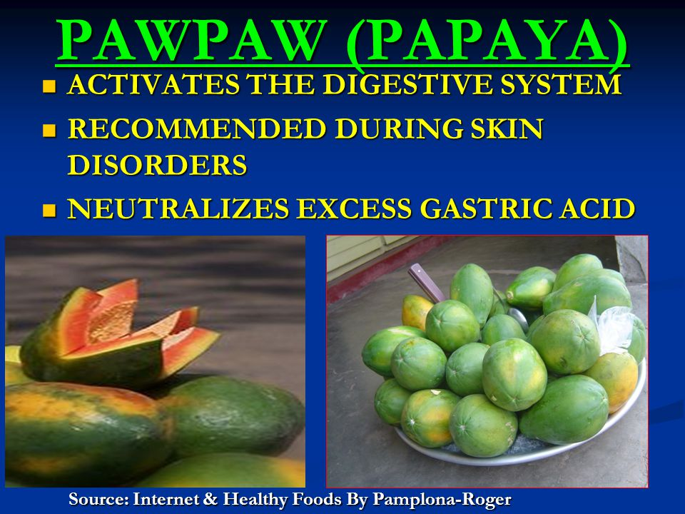 PAWPAW (PAPAYA) ACTIVATES THE DIGESTIVE SYSTEM ACTIVATES THE DIGESTIVE SYSTEM RECOMMENDED DURING SKIN DISORDERS RECOMMENDED DURING SKIN DISORDERS NEUTRALIZES EXCESS GASTRIC ACID NEUTRALIZES EXCESS GASTRIC ACID Source: Internet & Healthy Foods By Pamplona-Roger