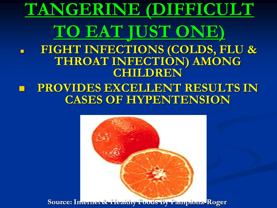 TANGERINE (DIFFICULT TO EAT JUST ONE) FIGHT INFECTIONS (COLDS, FLU & THROAT INFECTION) AMONG CHILDREN FIGHT INFECTIONS (COLDS, FLU & THROAT INFECTION) AMONG CHILDREN PROVIDES EXCELLENT RESULTS IN CASES OF HYPENTENSION PROVIDES EXCELLENT RESULTS IN CASES OF HYPENTENSION Source: Internet & Healthy Foods By Pamplona-Roger