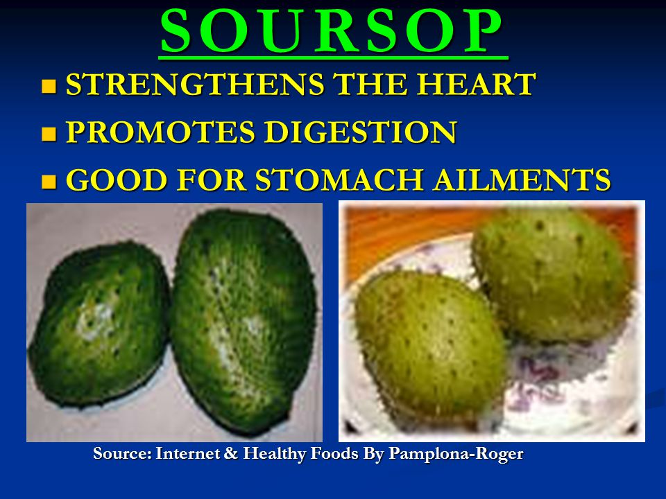 SOURSOP STRENGTHENS THE HEART STRENGTHENS THE HEART PROMOTES DIGESTION PROMOTES DIGESTION GOOD FOR STOMACH AILMENTS GOOD FOR STOMACH AILMENTS Source: Internet & Healthy Foods By Pamplona-Roger