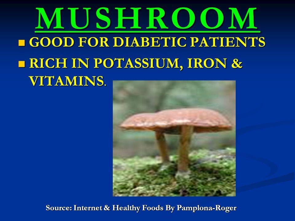 MUSHROOM GOOD FOR DIABETIC PATIENTS GOOD FOR DIABETIC PATIENTS RICH IN POTASSIUM, IRON & VITAMINS.