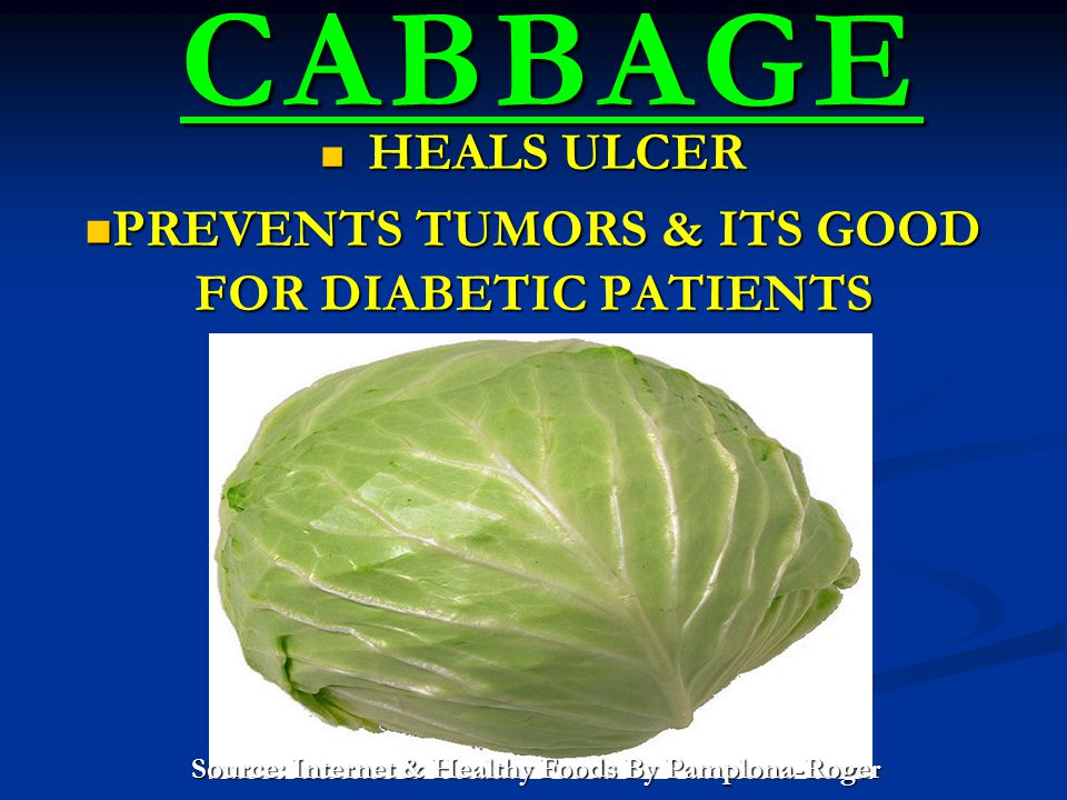 CABBAGE CABBAGE HEALS ULCER HEALS ULCER PREVENTS TUMORS & ITS GOOD FOR DIABETIC PATIENTS PREVENTS TUMORS & ITS GOOD FOR DIABETIC PATIENTS Source: Internet & Healthy Foods By Pamplona-Roger