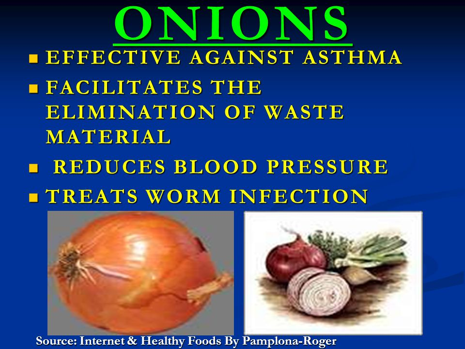 ONIONS EFFECTIVE AGAINST ASTHMA EFFECTIVE AGAINST ASTHMA FACILITATES THE ELIMINATION OF WASTE MATERIAL FACILITATES THE ELIMINATION OF WASTE MATERIAL REDUCES BLOOD PRESSURE REDUCES BLOOD PRESSURE TREATS WORM INFECTION TREATS WORM INFECTION Source: Internet & Healthy Foods By Pamplona-Roger