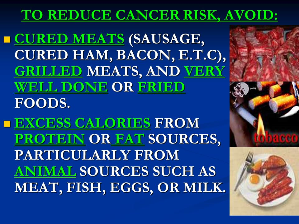 TO REDUCE CANCER RISK, AVOID: CURED MEATS (SAUSAGE, CURED HAM, BACON, E.T.C), GRILLED MEATS, AND VERY WELL DONE OR FRIED FOODS.