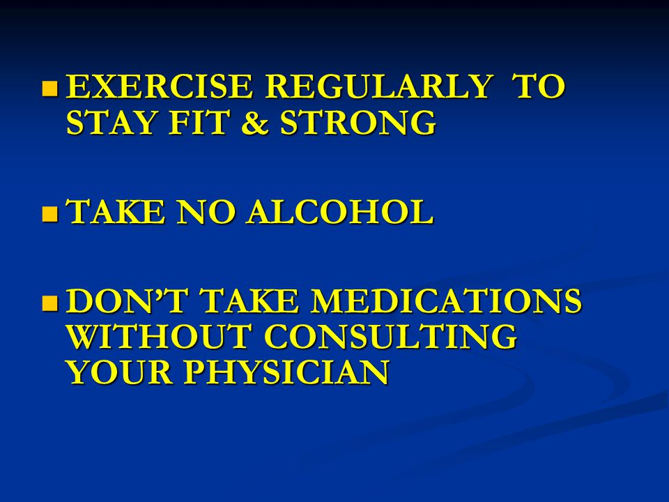 EXERCISE REGULARLY TO STAY FIT & STRONG EXERCISE REGULARLY TO STAY FIT & STRONG TAKE NO ALCOHOL TAKE NO ALCOHOL DON'T TAKE MEDICATIONS WITHOUT CONSULTING YOUR PHYSICIAN DON'T TAKE MEDICATIONS WITHOUT CONSULTING YOUR PHYSICIAN