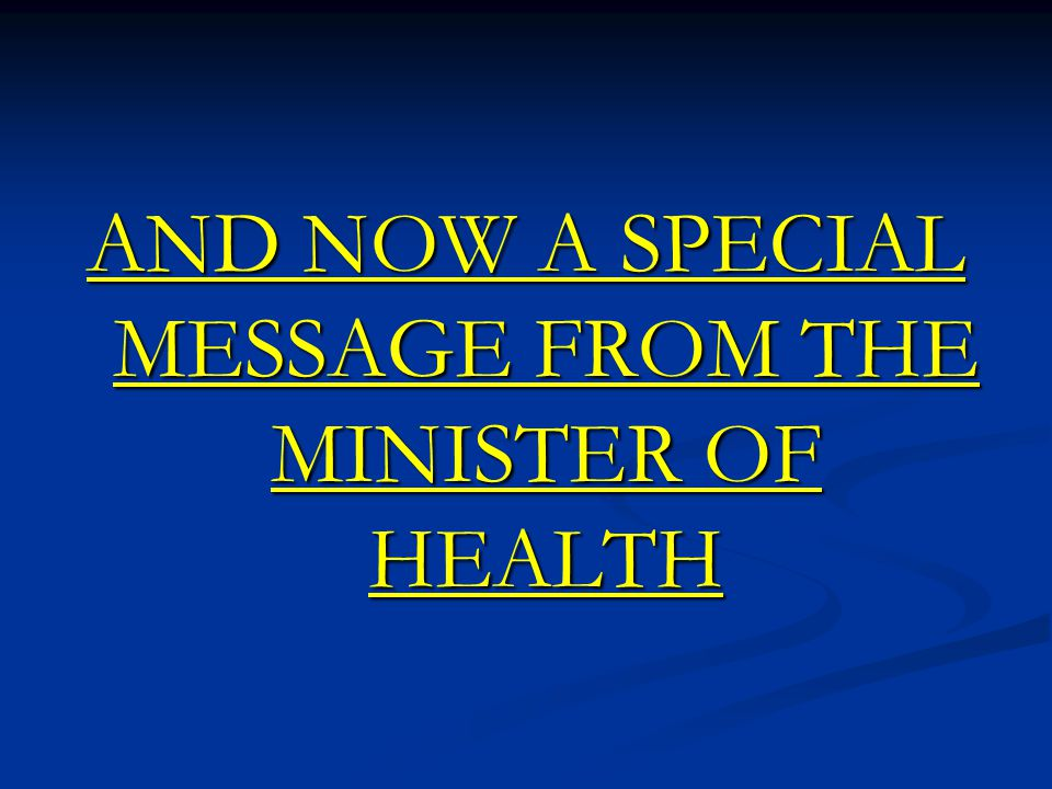AND NOW A SPECIAL MESSAGE FROM THE MINISTER OF HEALTH