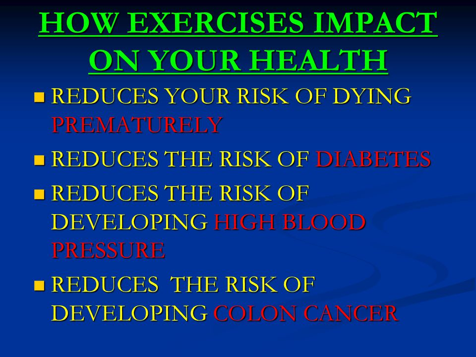 HOW EXERCISES IMPACT ON YOUR HEALTH REDUCES YOUR RISK OF DYING PREMATURELY REDUCES YOUR RISK OF DYING PREMATURELY REDUCES THE RISK OF DIABETES REDUCES THE RISK OF DIABETES REDUCES THE RISK OF DEVELOPING HIGH BLOOD PRESSURE REDUCES THE RISK OF DEVELOPING HIGH BLOOD PRESSURE REDUCES THE RISK OF DEVELOPING COLON CANCER REDUCES THE RISK OF DEVELOPING COLON CANCER