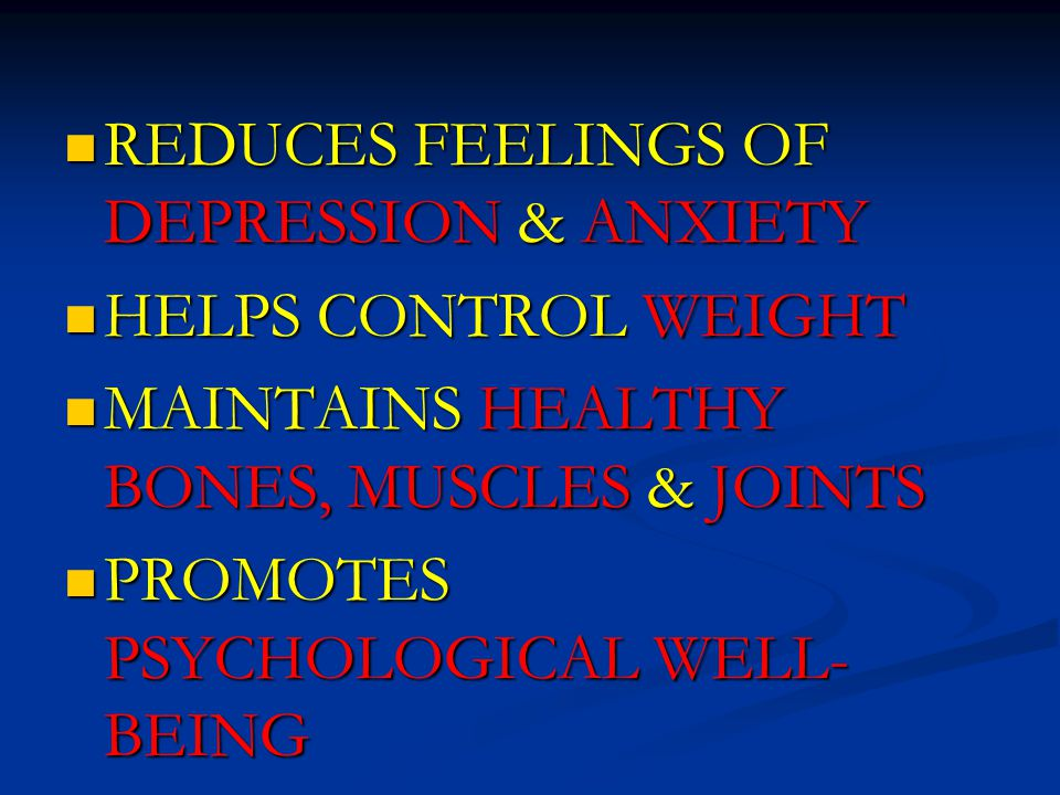 REDUCES FEELINGS OF DEPRESSION & ANXIETY REDUCES FEELINGS OF DEPRESSION & ANXIETY HELPS CONTROL WEIGHT HELPS CONTROL WEIGHT MAINTAINS HEALTHY BONES, MUSCLES & JOINTS MAINTAINS HEALTHY BONES, MUSCLES & JOINTS PROMOTES PSYCHOLOGICAL WELL- BEING PROMOTES PSYCHOLOGICAL WELL- BEING