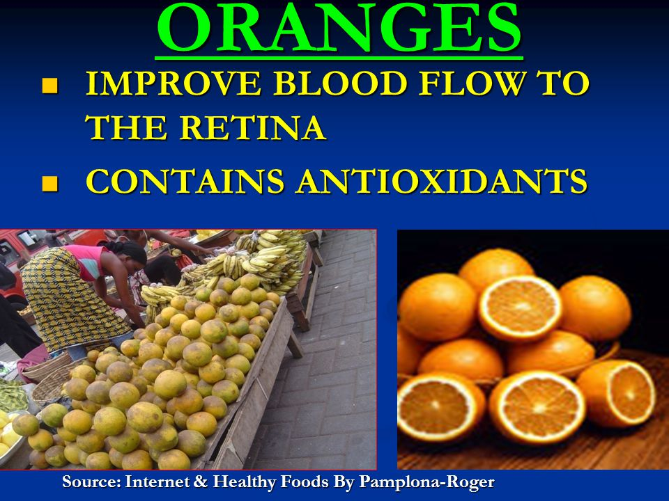 ORANGES ORANGES IMPROVE BLOOD FLOW TO THE RETINA IMPROVE BLOOD FLOW TO THE RETINA CONTAINS ANTIOXIDANTS CONTAINS ANTIOXIDANTS Source: Internet & Healthy Foods By Pamplona-Roger