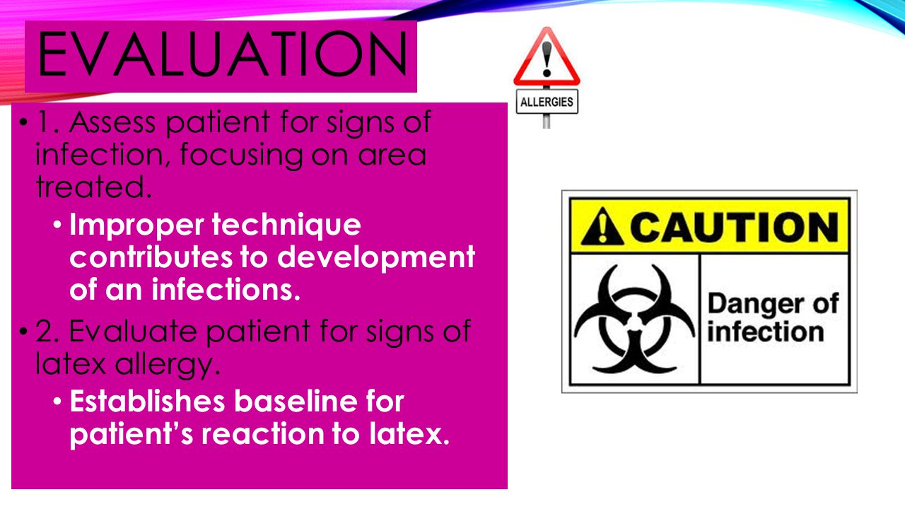 EVALUATION 1. Assess patient for signs of infection, focusing on area treated. Improper technique contributes to development of an infections. 2. Eval