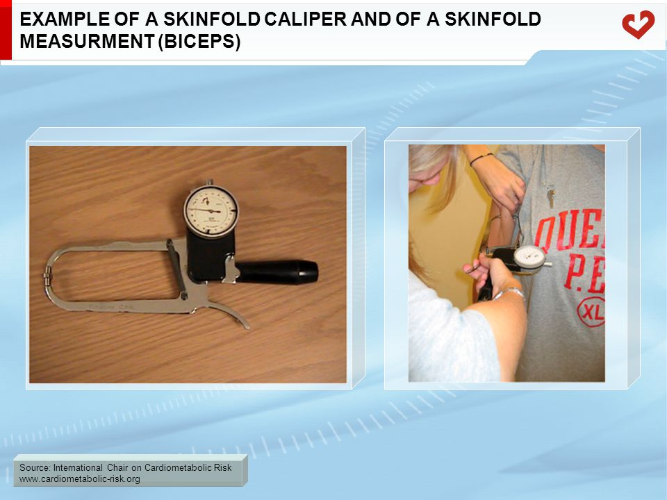 Source: International Chair on Cardiometabolic Risk www.cardiometabolic-risk.org EXAMPLE OF A SKINFOLD CALIPER AND OF A SKINFOLD MEASURMENT (BICEPS)