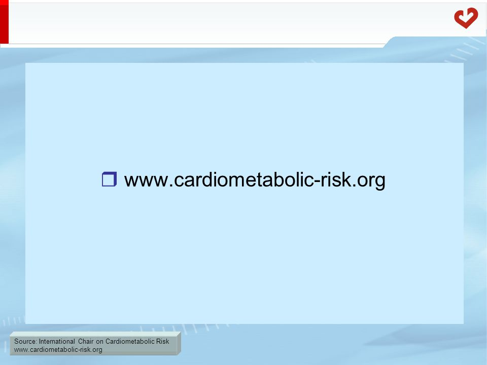 Source: International Chair on Cardiometabolic Risk www.cardiometabolic-risk.org  www.cardiometabolic-risk.org