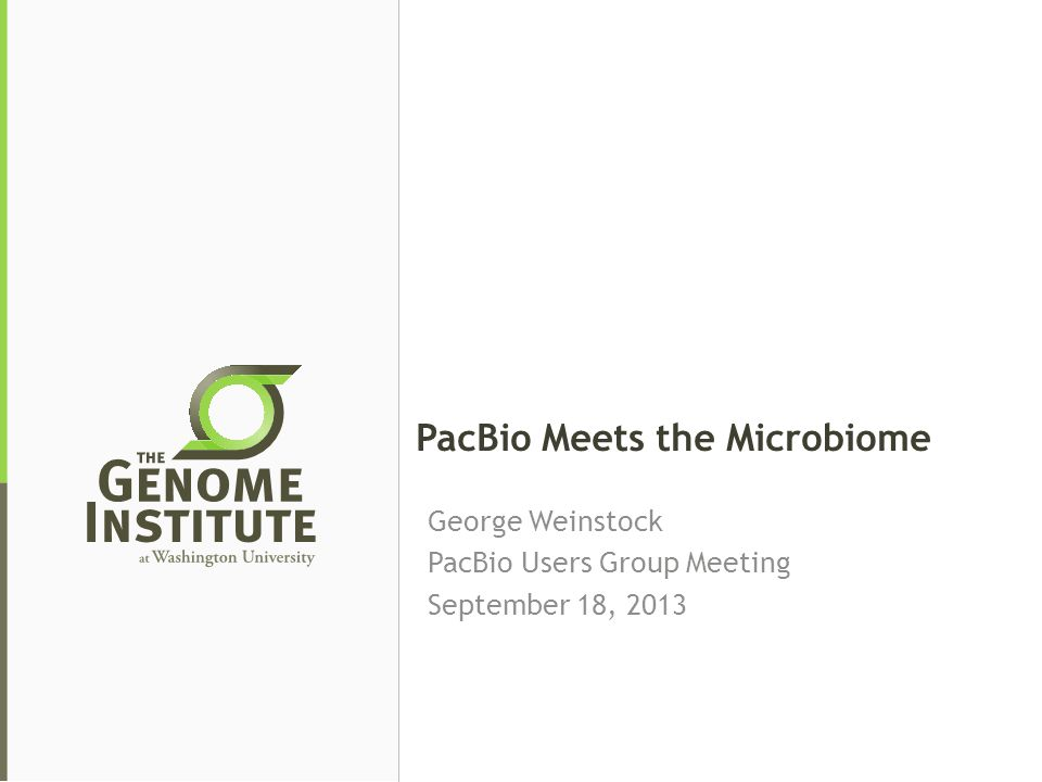 PacBio Meets the Microbiome George Weinstock PacBio Users Group Meeting September 18, 2013