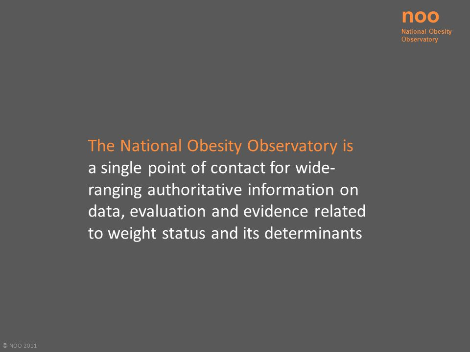 © NOO 2011 The National Obesity Observatory is a single point of contact for wide- ranging authoritative information on data, evaluation and evidence related to weight status and its determinants noo National Obesity Observatory