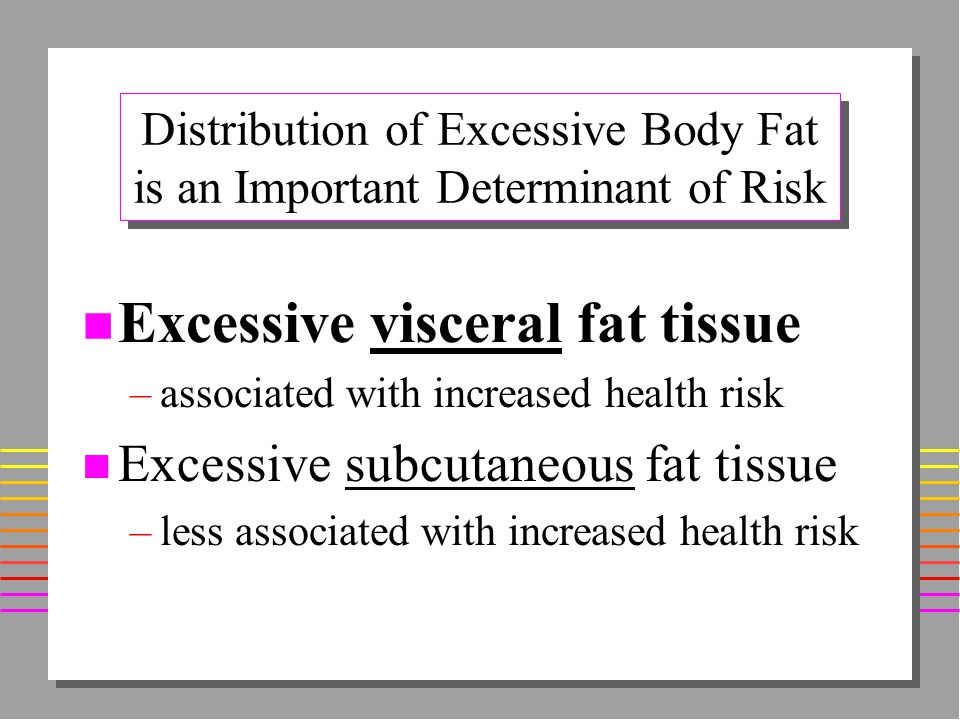 Elevated Visceral Fat n Metabolically more active n Greater effect on visceral organs –Greater Insulin Resistance »hyperinsulinemia »impaired glucose tolerance »Type 2 diabetes –Hyperlipidemia »Hypertriglyceridemia »Hypercholesterolemia –Hypertension