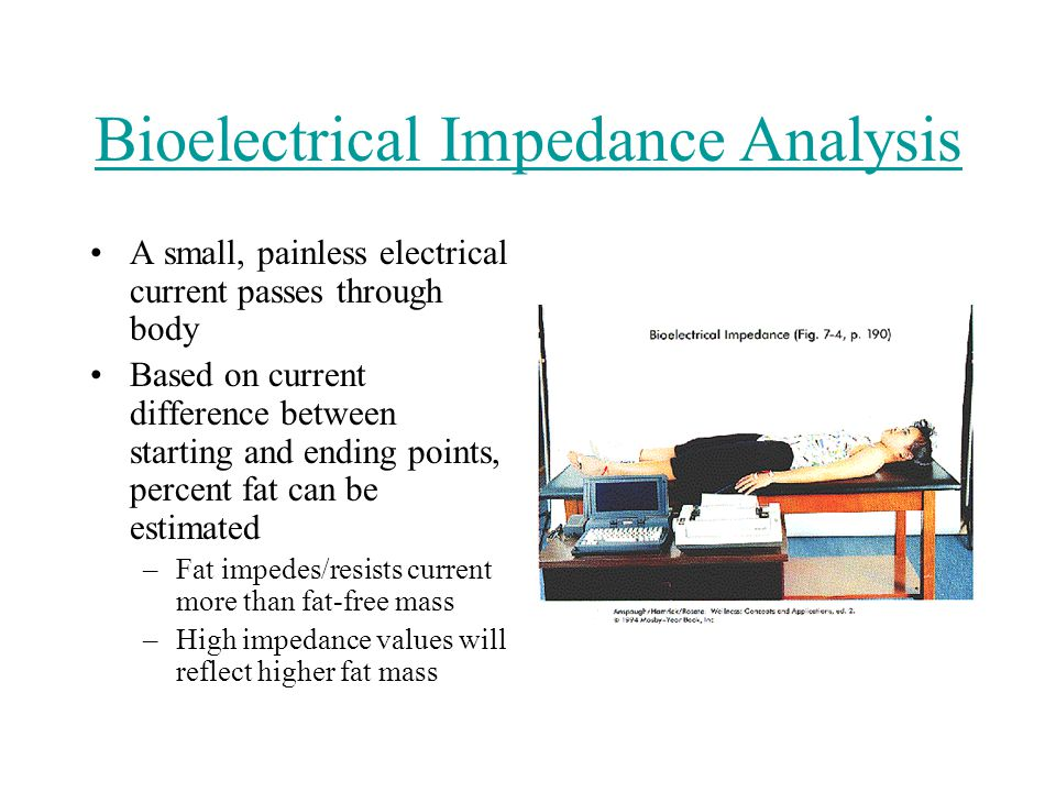 Bioelectrical Impedance Analysis A small, painless electrical current passes through body Based on current difference between starting and ending points, percent fat can be estimated –Fat impedes/resists current more than fat-free mass –High impedance values will reflect higher fat mass
