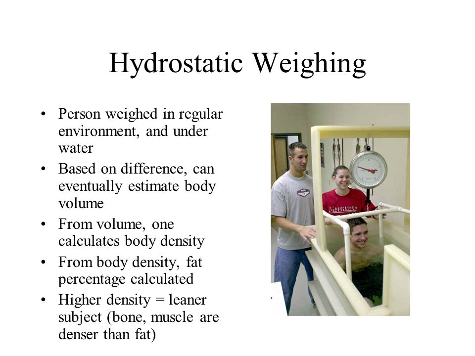 Hydrostatic Weighing Person weighed in regular environment, and under water Based on difference, can eventually estimate body volume From volume, one calculates body density From body density, fat percentage calculated Higher density = leaner subject (bone, muscle are denser than fat)