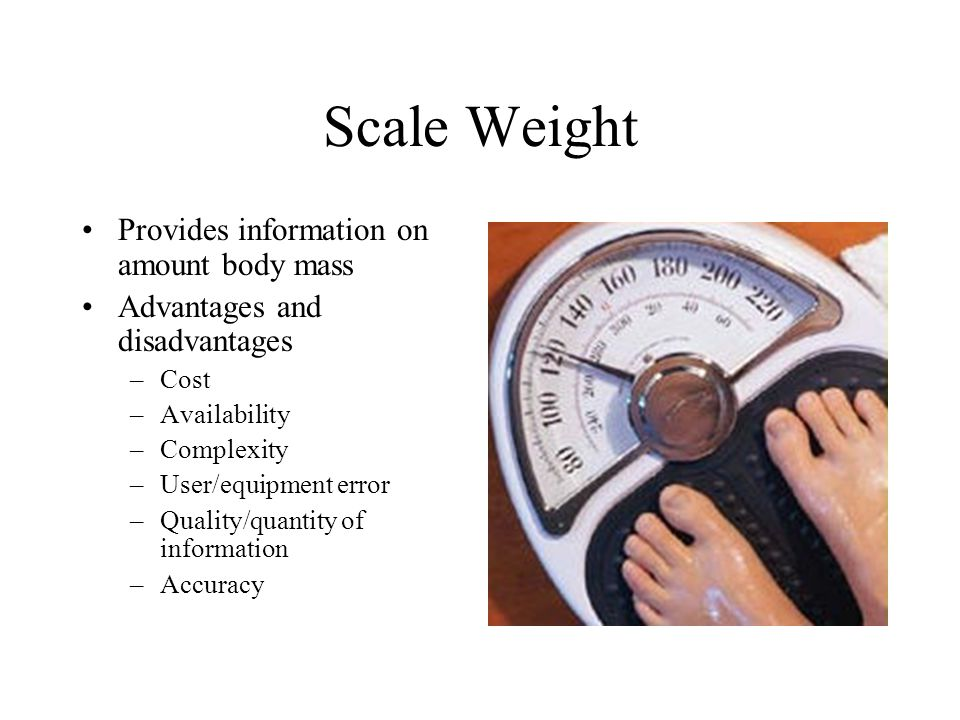 Scale Weight Provides information on amount body mass Advantages and disadvantages –Cost –Availability –Complexity –User/equipment error –Quality/quantity of information –Accuracy
