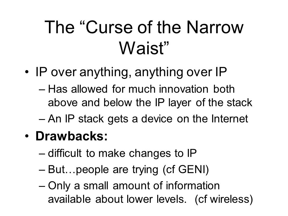 The Curse of the Narrow Waist IP over anything, anything over IP –Has allowed for much innovation both above and below the IP layer of the stack –An IP stack gets a device on the Internet Drawbacks: –difficult to make changes to IP –But…people are trying (cf GENI) –Only a small amount of information available about lower levels.