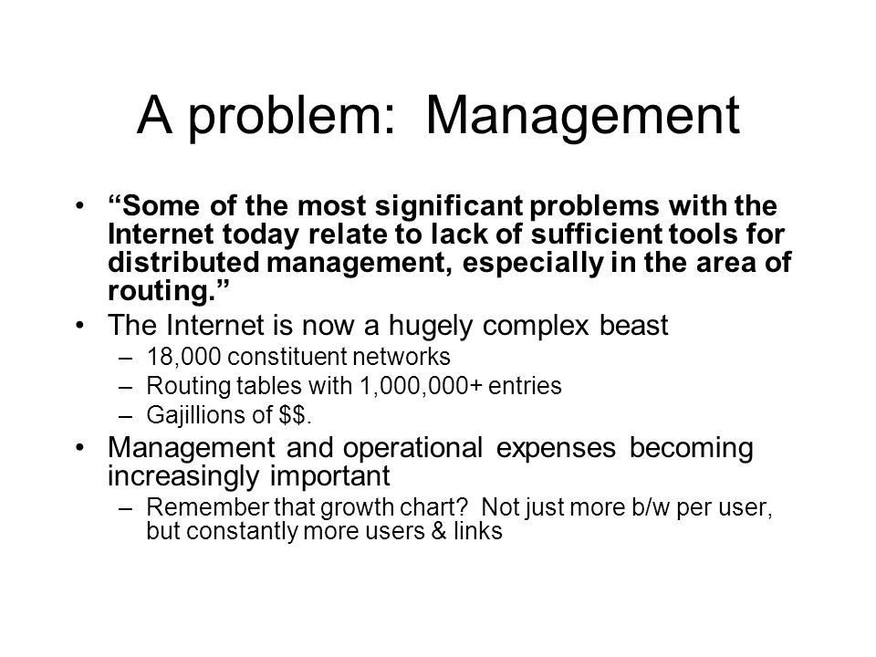A problem: Management Some of the most significant problems with the Internet today relate to lack of sufficient tools for distributed management, especially in the area of routing. The Internet is now a hugely complex beast –18,000 constituent networks –Routing tables with 1,000,000+ entries –Gajillions of $$.