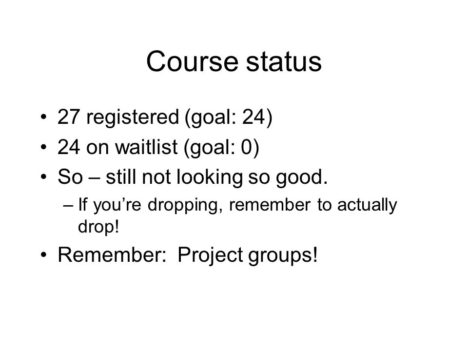Course status 27 registered (goal: 24) 24 on waitlist (goal: 0) So – still not looking so good. –If you're dropping, remember to actually drop! Rememb
