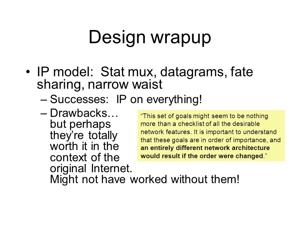 Design wrapup IP model: Stat mux, datagrams, fate sharing, narrow waist –Successes: IP on everything! –Drawbacks… but perhaps they're totally worth it