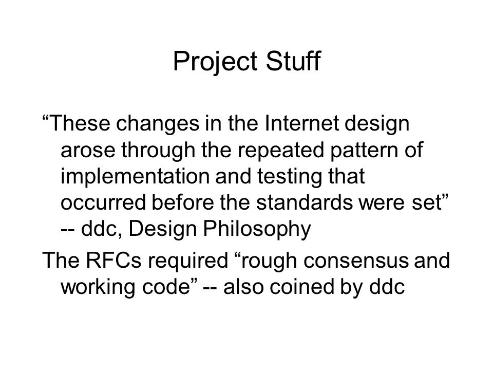 Project Stuff These changes in the Internet design arose through the repeated pattern of implementation and testing that occurred before the standards were set -- ddc, Design Philosophy The RFCs required rough consensus and working code -- also coined by ddc