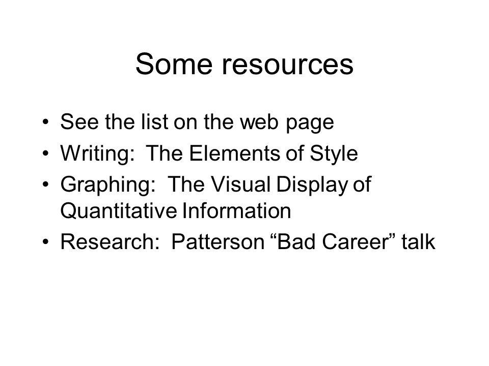 Some resources See the list on the web page Writing: The Elements of Style Graphing: The Visual Display of Quantitative Information Research: Patterso