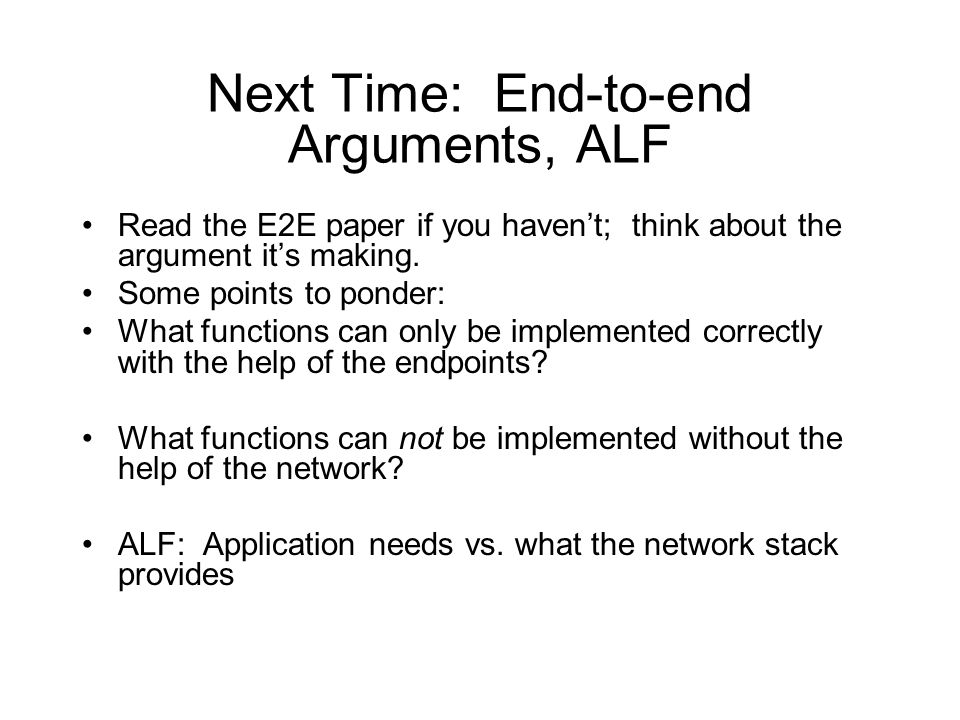 Next Time: End-to-end Arguments, ALF Read the E2E paper if you haven't; think about the argument it's making.