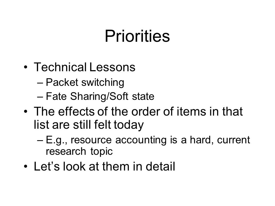 Priorities Technical Lessons –Packet switching –Fate Sharing/Soft state The effects of the order of items in that list are still felt today –E.g., resource accounting is a hard, current research topic Let's look at them in detail