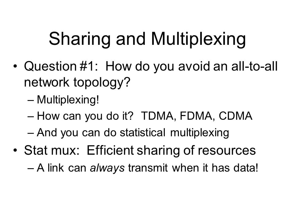 Sharing and Multiplexing Question #1: How do you avoid an all-to-all network topology? –Multiplexing! –How can you do it? TDMA, FDMA, CDMA –And you ca