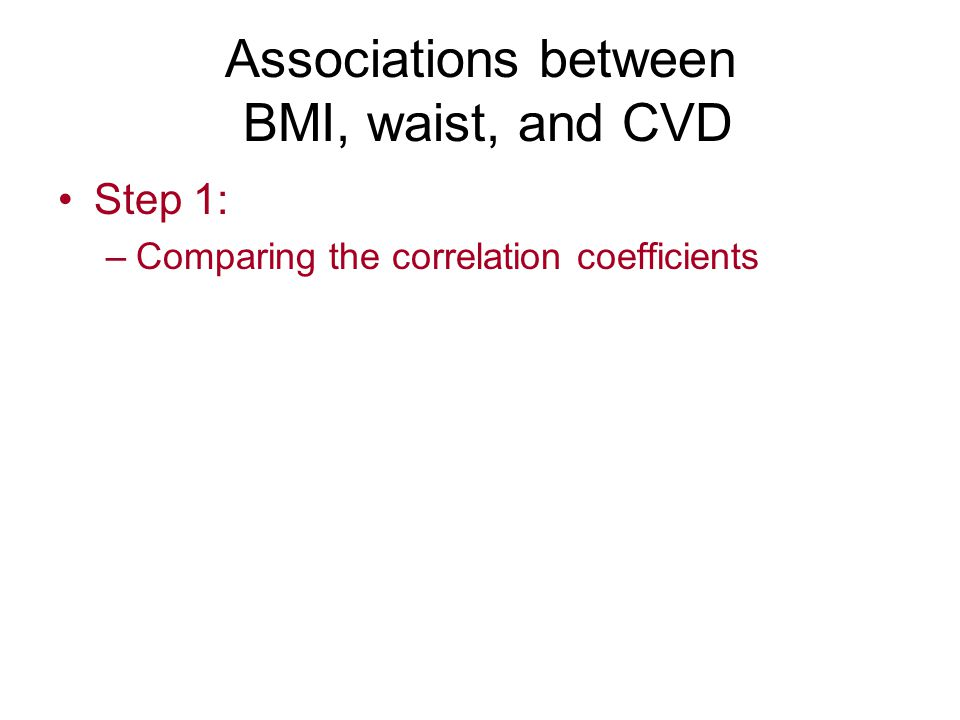 Associations between BMI, waist, and CVD Step 1: –Comparing the correlation coefficients