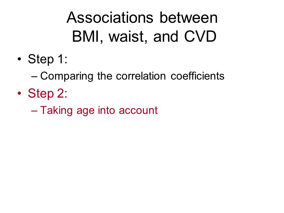 Associations between BMI, waist, and CVD Step 1: –Comparing the correlation coefficients Step 2: –Taking age into account