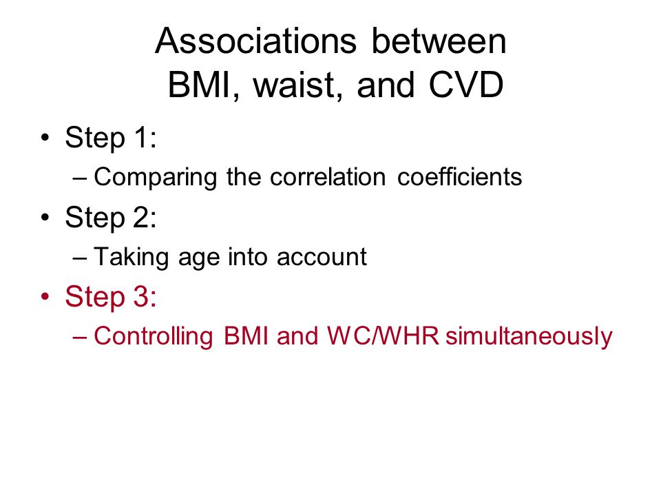 Associations between BMI, waist, and CVD Step 1: –Comparing the correlation coefficients Step 2: –Taking age into account Step 3: –Controlling BMI and