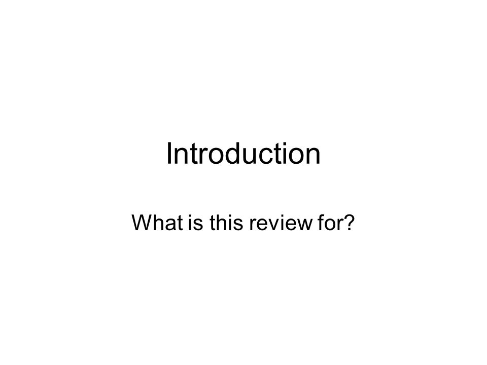 Introduction What is this review for?