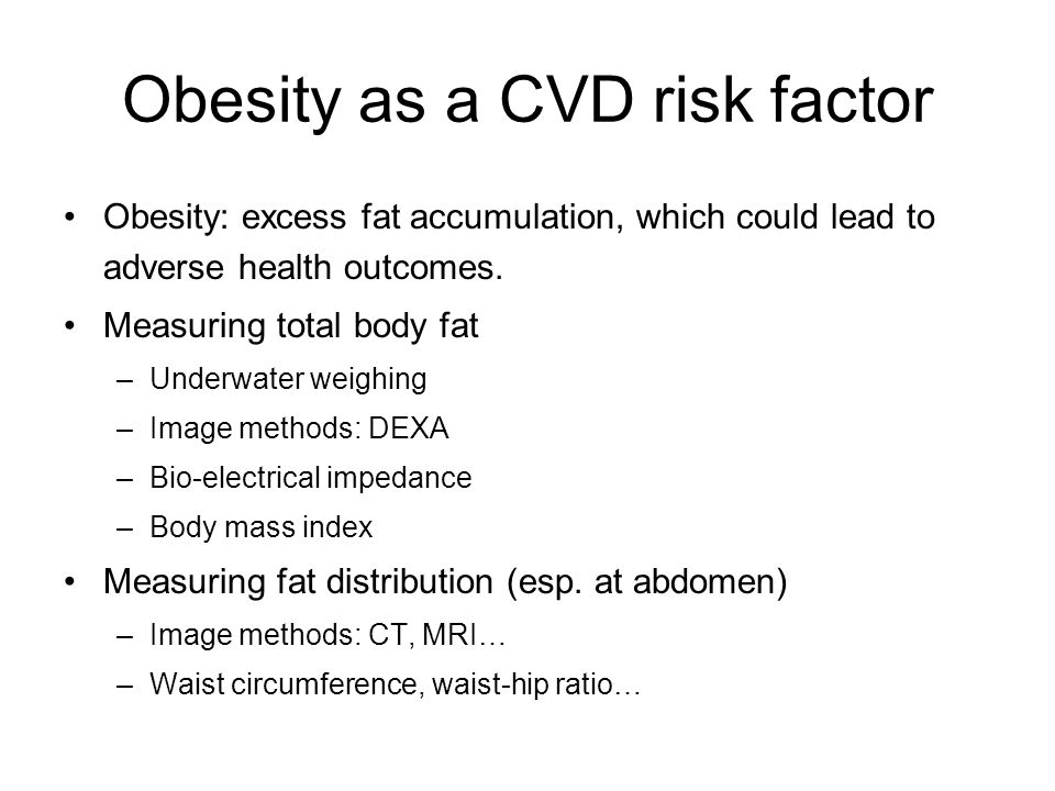 Obesity as a CVD risk factor Obesity: excess fat accumulation, which could lead to adverse health outcomes. Measuring total body fat –Underwater weigh