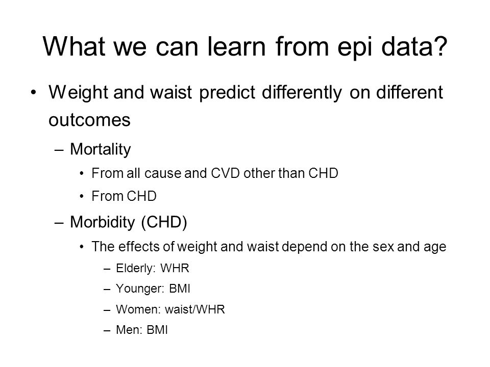 What we can learn from epi data? Weight and waist predict differently on different outcomes –Mortality From all cause and CVD other than CHD From CHD