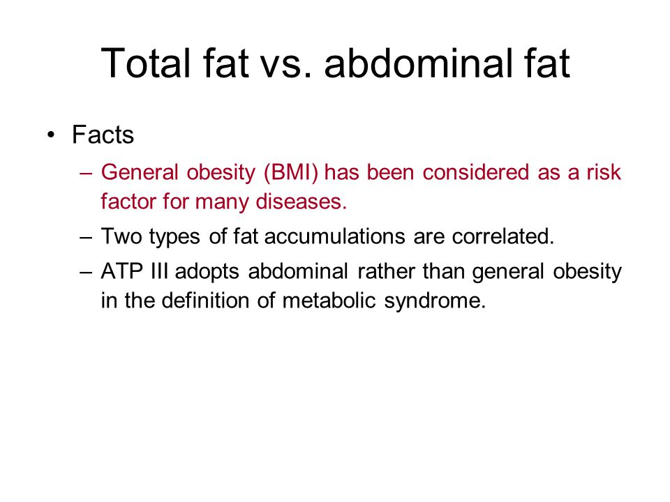 Total fat vs. abdominal fat Facts –General obesity (BMI) has been considered as a risk factor for many diseases. –Two types of fat accumulations are c