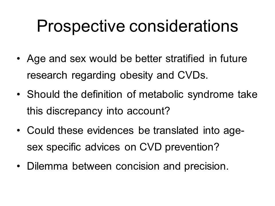 Prospective considerations Age and sex would be better stratified in future research regarding obesity and CVDs. Should the definition of metabolic sy