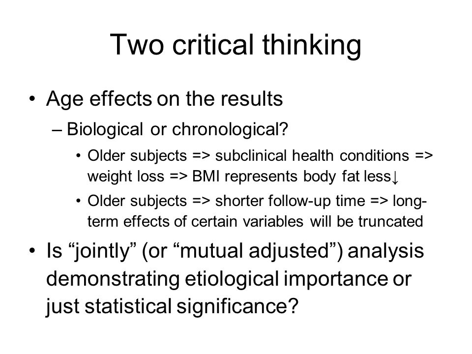 Two critical thinking Age effects on the results –Biological or chronological? Older subjects => subclinical health conditions => weight loss => BMI r